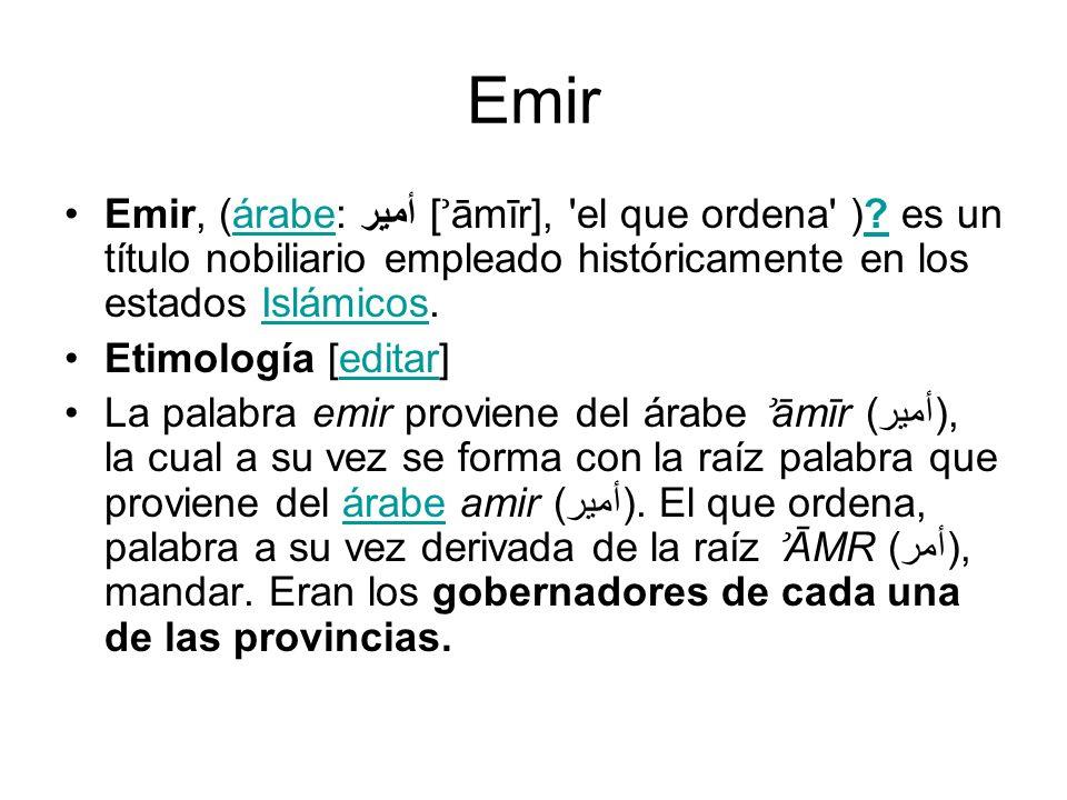 Emir Emir, (árabe: أمير [ ʾ āmīr], 'el que ordena' )? es un título nobiliario empleado históricamente en los estados Islámicos.árabe?Islámicos Etimolo