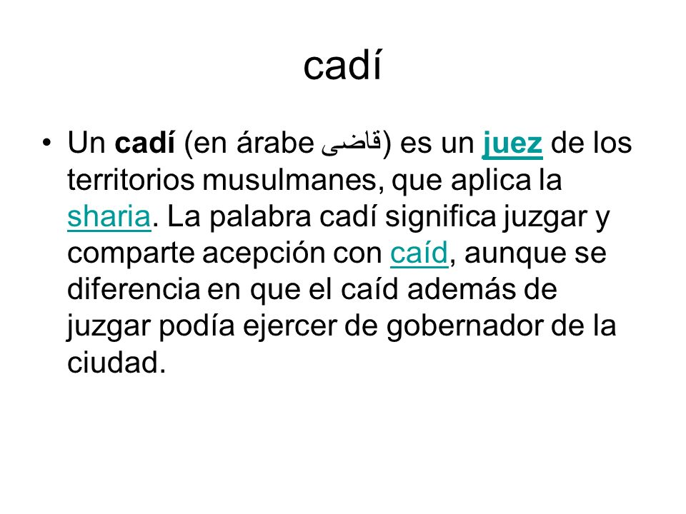 cadí Un cadí (en árabe قاضى) es un juez de los territorios musulmanes, que aplica la sharia. La palabra cadí significa juzgar y comparte acepción con