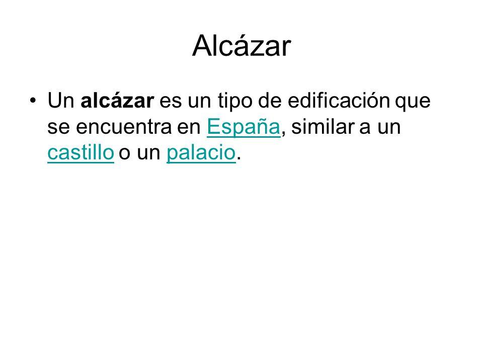 Alcázar Un alcázar es un tipo de edificación que se encuentra en España, similar a un castillo o un palacio.España castillopalacio