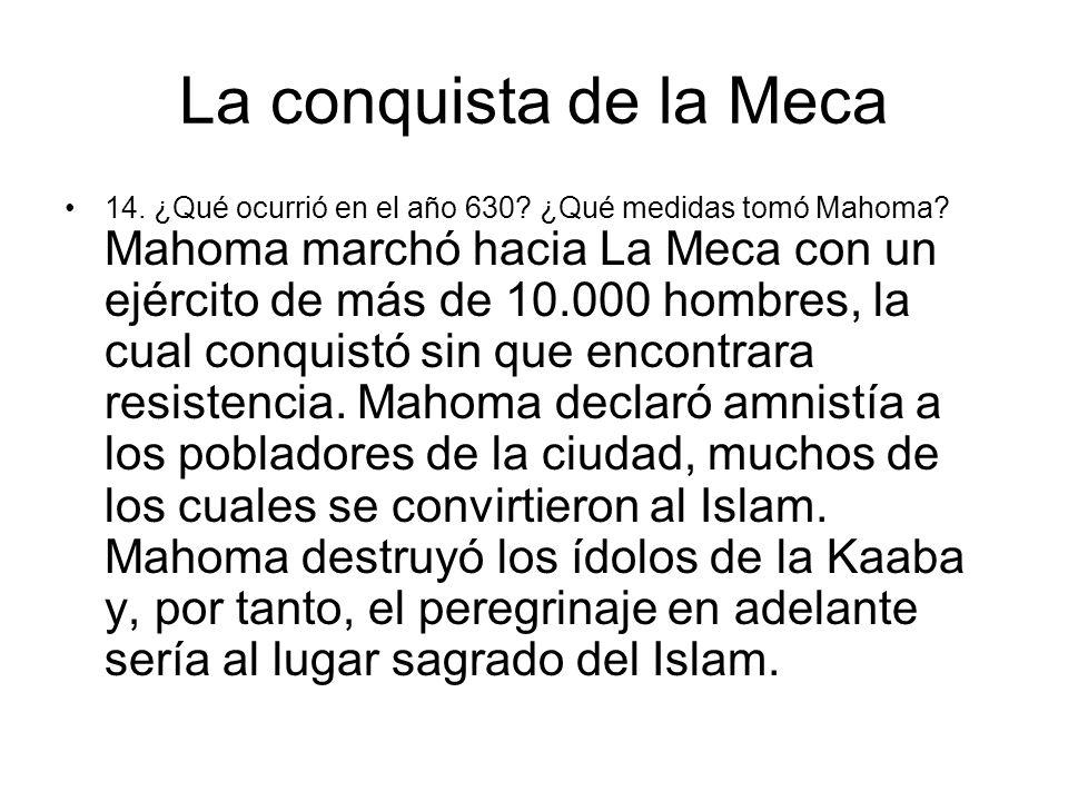La conquista de la Meca 14. ¿Qué ocurrió en el año 630? ¿Qué medidas tomó Mahoma? Mahoma marchó hacia La Meca con un ejército de más de 10.000 hombres