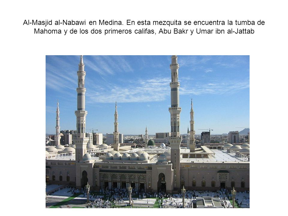 Al-Masjid al-Nabawi en Medina. En esta mezquita se encuentra la tumba de Mahoma y de los dos primeros califas, Abu Bakr y Umar ibn al-Jattab