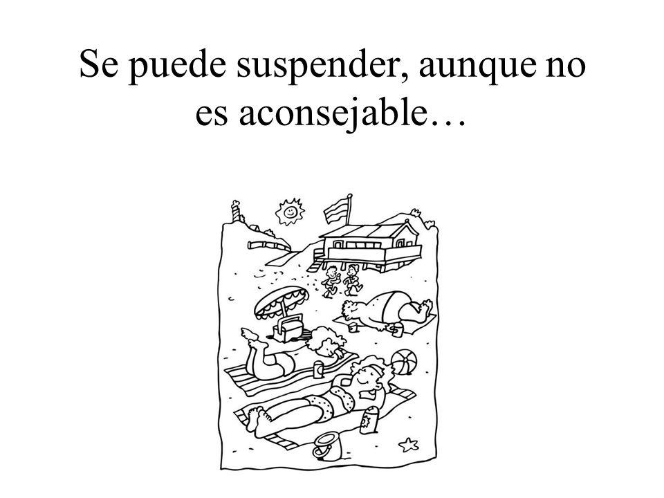 Se puede suspender, aunque no es aconsejable…