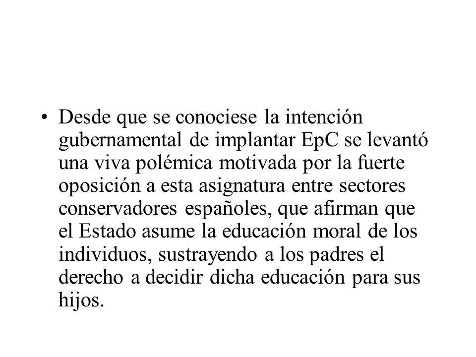 Desde que se conociese la intención gubernamental de implantar EpC se levantó una viva polémica motivada por la fuerte oposición a esta asignatura entre sectores conservadores españoles, que afirman que el Estado asume la educación moral de los individuos, sustrayendo a los padres el derecho a decidir dicha educación para sus hijos.