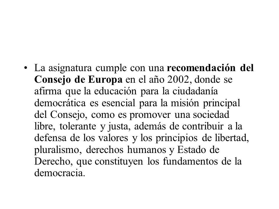La asignatura cumple con una recomendación del Consejo de Europa en el año 2002, donde se afirma que la educación para la ciudadanía democrática es esencial para la misión principal del Consejo, como es promover una sociedad libre, tolerante y justa, además de contribuir a la defensa de los valores y los principios de libertad, pluralismo, derechos humanos y Estado de Derecho, que constituyen los fundamentos de la democracia.
