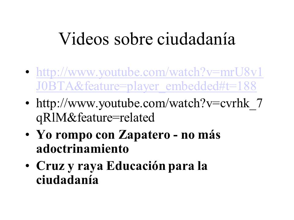 Videos sobre ciudadanía http://www.youtube.com/watch v=mrU8v1 J0BTA&feature=player_embedded#t=188http://www.youtube.com/watch v=mrU8v1 J0BTA&feature=player_embedded#t=188 http://www.youtube.com/watch v=cvrhk_7 qRlM&feature=related Yo rompo con Zapatero - no más adoctrinamiento Cruz y raya Educación para la ciudadanía