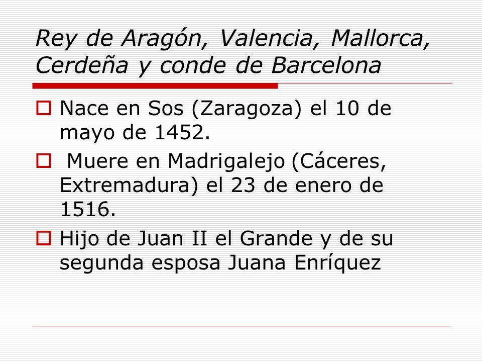 Rey de Aragón, Valencia, Mallorca, Cerdeña y conde de Barcelona Nace en Sos (Zaragoza) el 10 de mayo de 1452. Muere en Madrigalejo (Cáceres, Extremadu