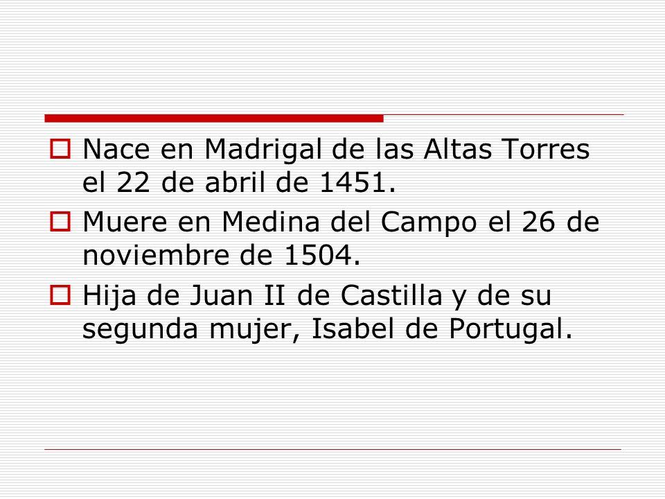 Nace en Madrigal de las Altas Torres el 22 de abril de 1451. Muere en Medina del Campo el 26 de noviembre de 1504. Hija de Juan II de Castilla y de su