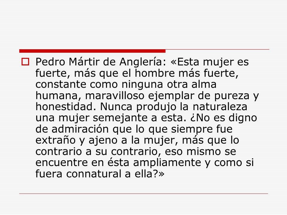 Pedro Mártir de Anglería: «Esta mujer es fuerte, más que el hombre más fuerte, constante como ninguna otra alma humana, maravilloso ejemplar de pureza
