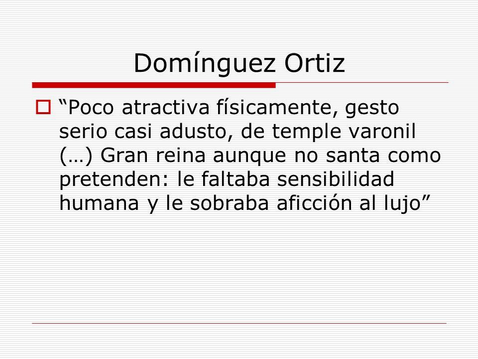 Domínguez Ortiz Poco atractiva físicamente, gesto serio casi adusto, de temple varonil (…) Gran reina aunque no santa como pretenden: le faltaba sensi
