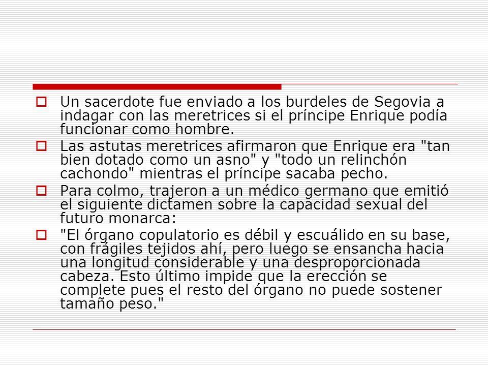 Un sacerdote fue enviado a los burdeles de Segovia a indagar con las meretrices si el príncipe Enrique podía funcionar como hombre. Las astutas meretr