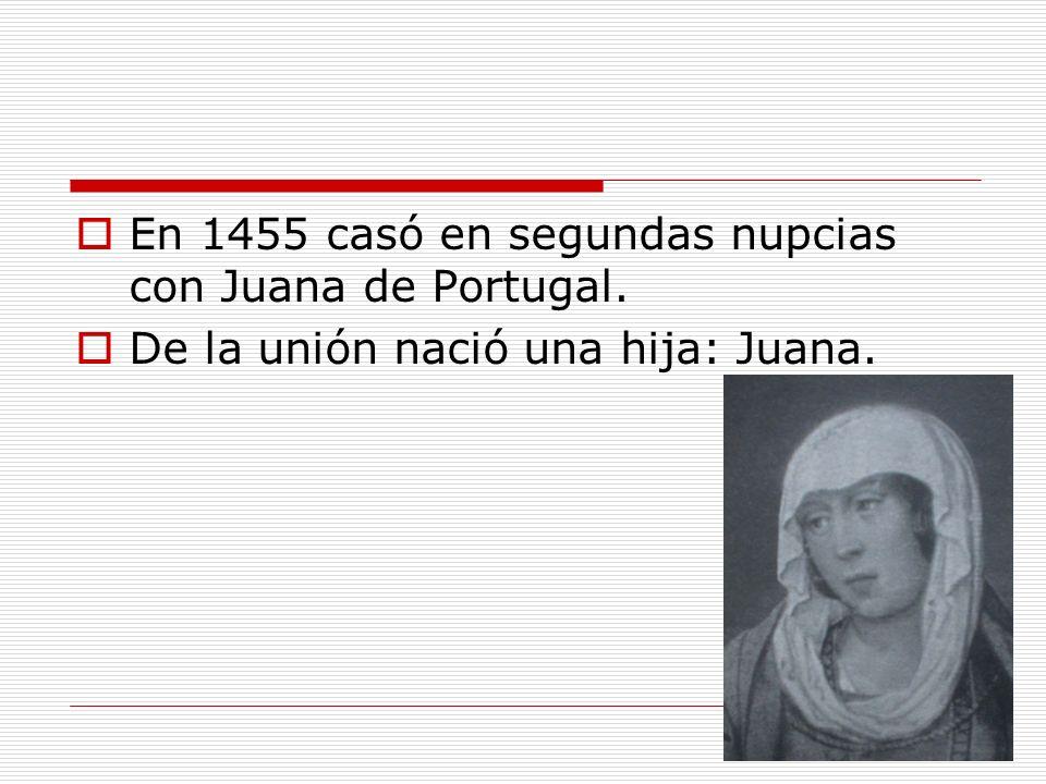 En 1455 casó en segundas nupcias con Juana de Portugal. De la unión nació una hija: Juana.