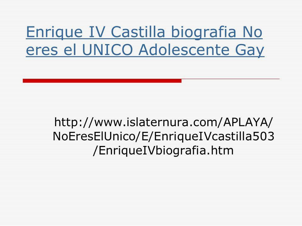 Enrique IV Castilla biografia No eres el UNICO Adolescente Gay http://www.islaternura.com/APLAYA/ NoEresElUnico/E/EnriqueIVcastilla503 /EnriqueIVbiogr