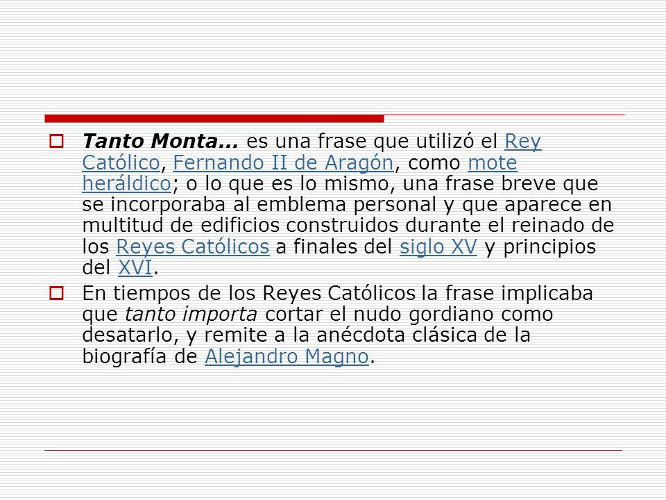 Tanto Monta... es una frase que utilizó el Rey Católico, Fernando II de Aragón, como mote heráldico; o lo que es lo mismo, una frase breve que se inco