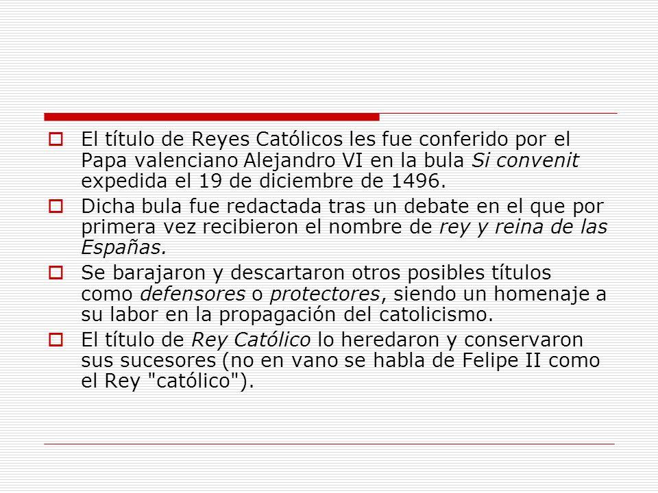 El título de Reyes Católicos les fue conferido por el Papa valenciano Alejandro VI en la bula Si convenit expedida el 19 de diciembre de 1496. Dicha b