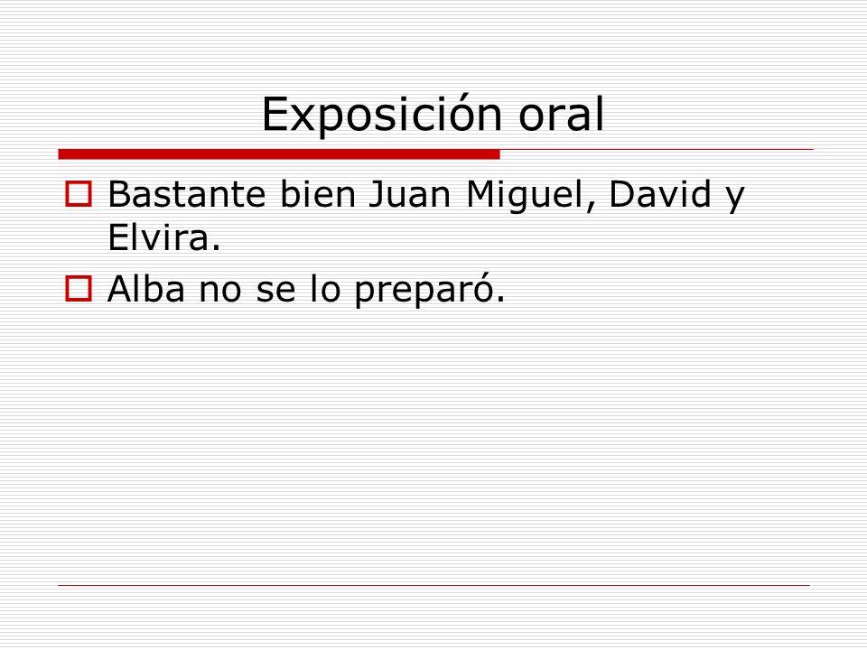 Exposición oral Bastante bien Juan Miguel, David y Elvira. Alba no se lo preparó.