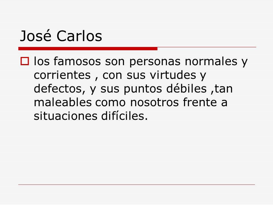 José Carlos los famosos son personas normales y corrientes, con sus virtudes y defectos, y sus puntos débiles,tan maleables como nosotros frente a sit
