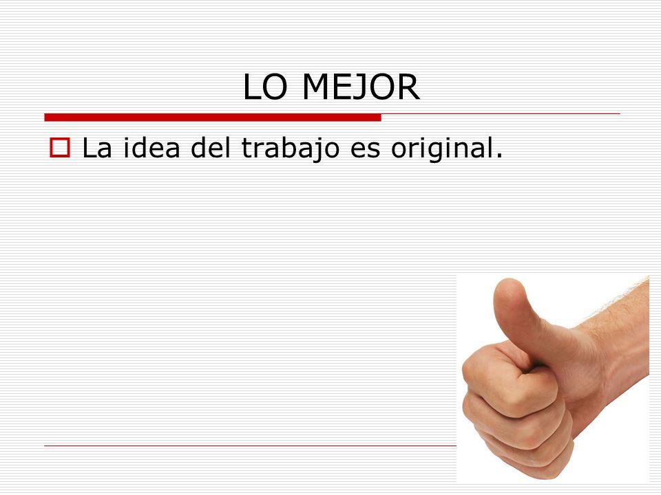 LO MEJOR La idea del trabajo es original.