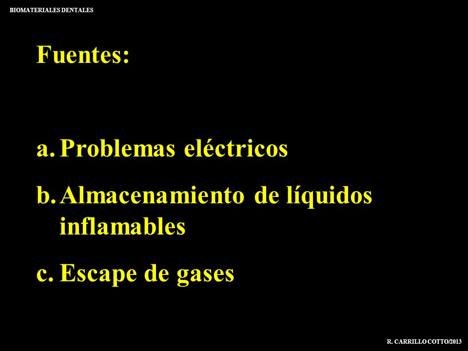 BIOMATERIALES DENTALES R. CARRILLO COTTO/2013 Fuentes: a.Problemas eléctricos b.Almacenamiento de líquidos inflamables c.Escape de gases