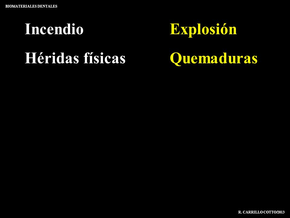 IncendioExplosión Héridas físicasQuemaduras BIOMATERIALES DENTALES R. CARRILLO COTTO/2013