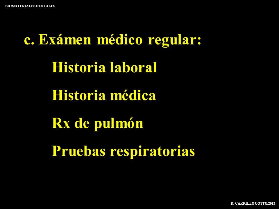 c. Exámen médico regular: Historia laboral Historia médica Rx de pulmón Pruebas respiratorias BIOMATERIALES DENTALES R. CARRILLO COTTO/2013