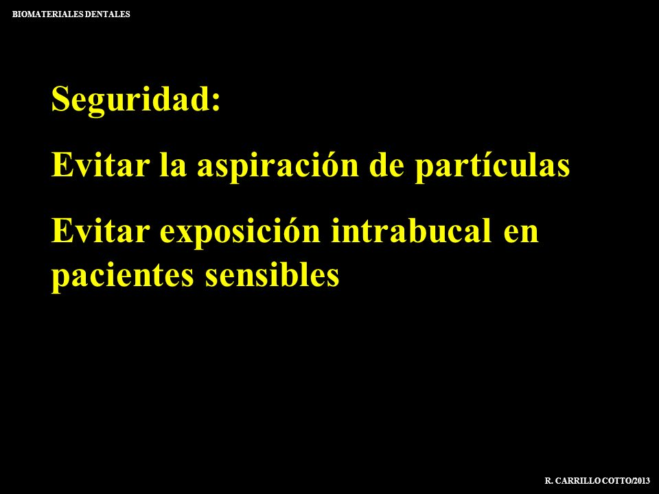 Seguridad: Evitar la aspiración de partículas Evitar exposición intrabucal en pacientes sensibles BIOMATERIALES DENTALES R. CARRILLO COTTO/2013