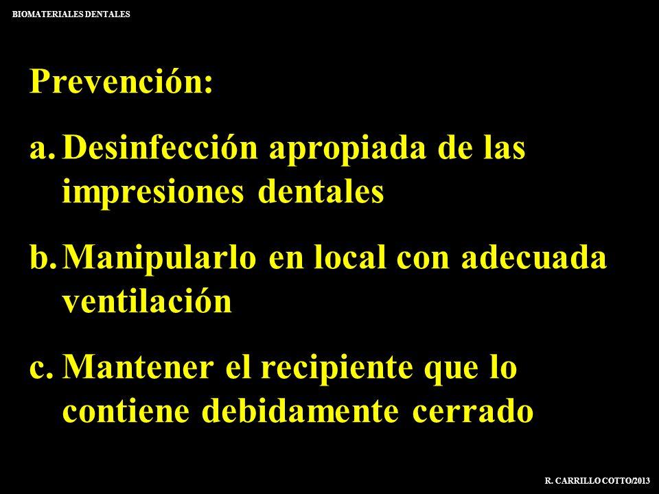 BIOMATERIALES DENTALES R. CARRILLO COTTO/2013 Prevención: a.Desinfección apropiada de las impresiones dentales b.Manipularlo en local con adecuada ven