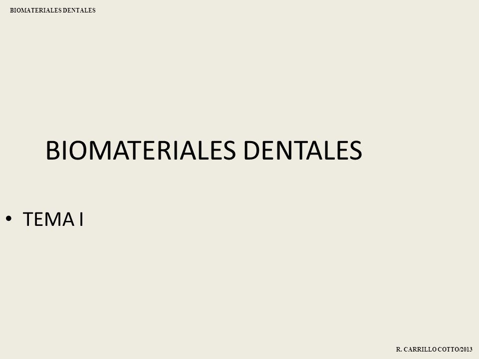 BIOMATERIALES DENTALES TEMA I R. CARRILLO COTTO/2013 BIOMATERIALES DENTALES