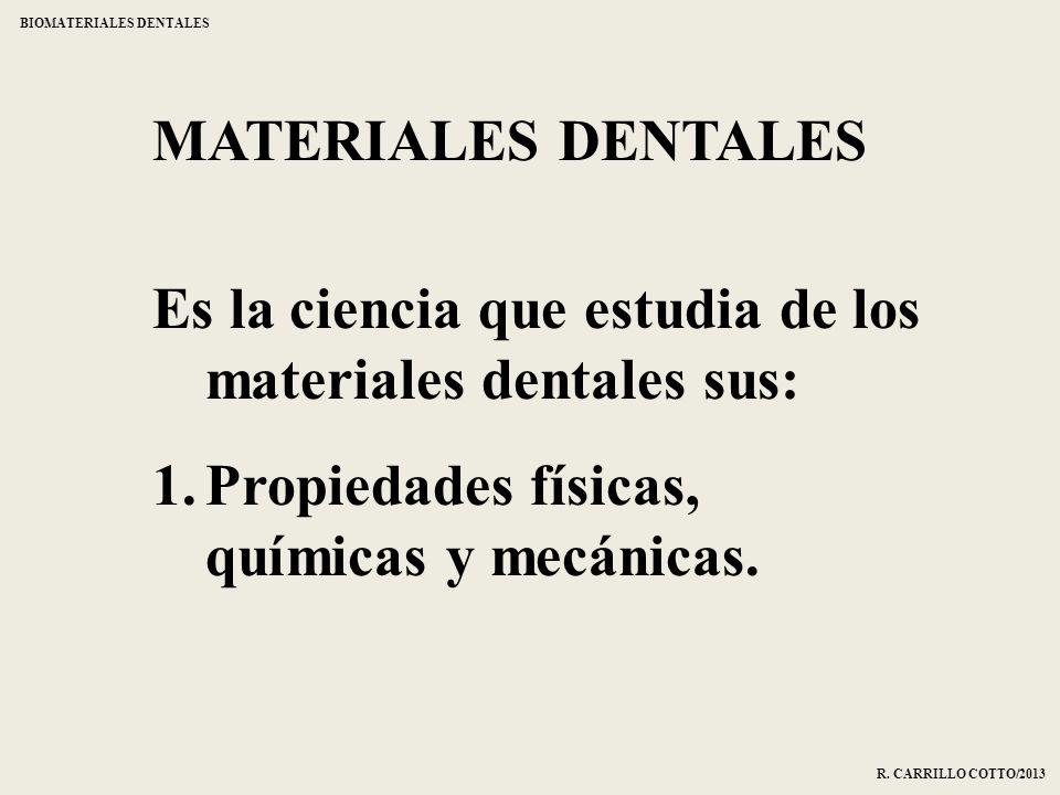 MATERIALES DENTALES Es la ciencia que estudia de los materiales dentales sus: 1.Propiedades físicas, químicas y mecánicas. BIOMATERIALES DENTALES R. C