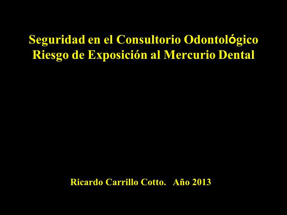 Seguridad en el Consultorio Odontol ó gico Riesgo de Exposición al Mercurio Dental Ricardo Carrillo Cotto. Año 2013
