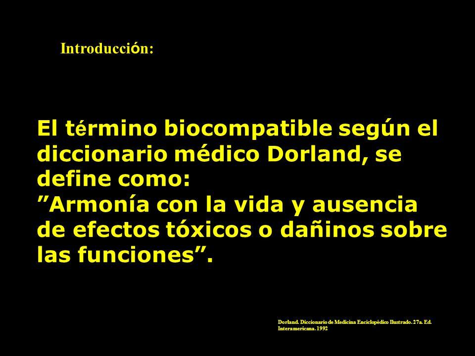 El t é rmino biocompatible según el diccionario médico Dorland, se define como: Armonía con la vida y ausencia de efectos tóxicos o dañinos sobre las