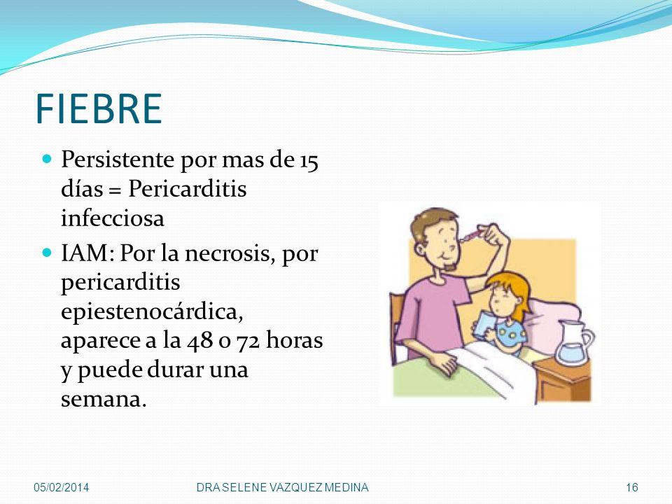 FIEBRE Persistente por mas de 15 días = Pericarditis infecciosa IAM: Por la necrosis, por pericarditis epiestenocárdica, aparece a la 48 o 72 horas y