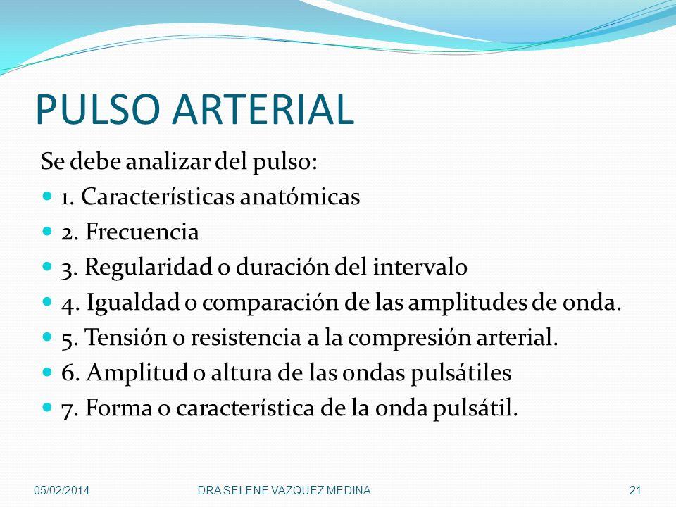 PULSO ARTERIAL Se debe analizar del pulso: 1. Características anatómicas 2. Frecuencia 3. Regularidad o duración del intervalo 4. Igualdad o comparaci