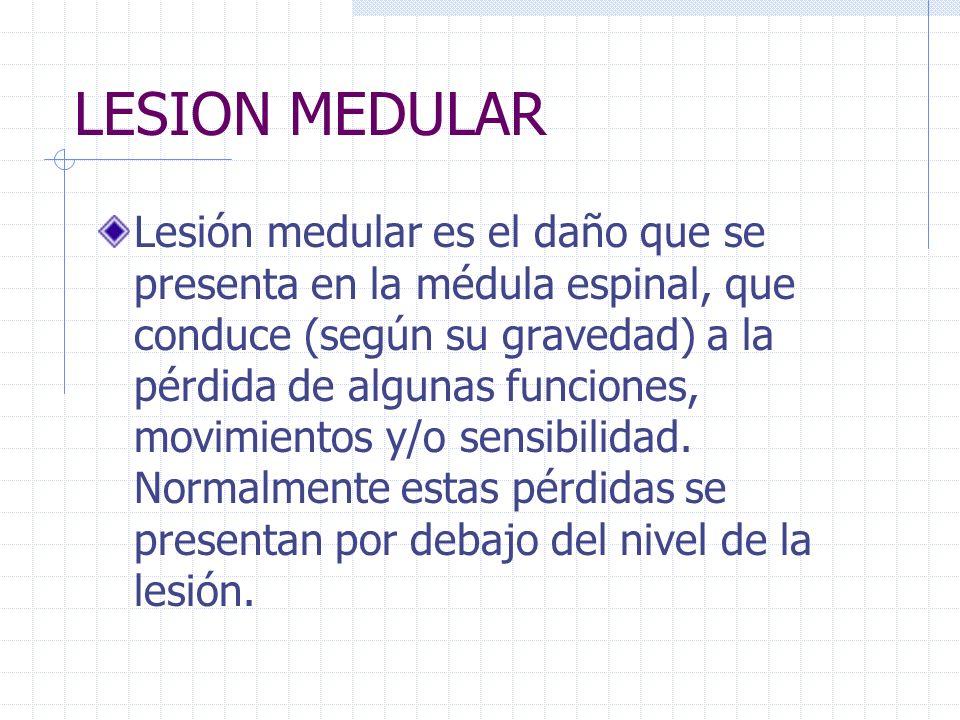 LESION MEDULAR Lesión medular es el daño que se presenta en la médula espinal, que conduce (según su gravedad) a la pérdida de algunas funciones, movi