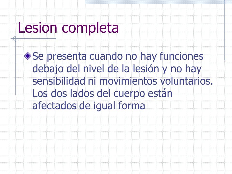 Lesion completa Se presenta cuando no hay funciones debajo del nivel de la lesión y no hay sensibilidad ni movimientos voluntarios. Los dos lados del