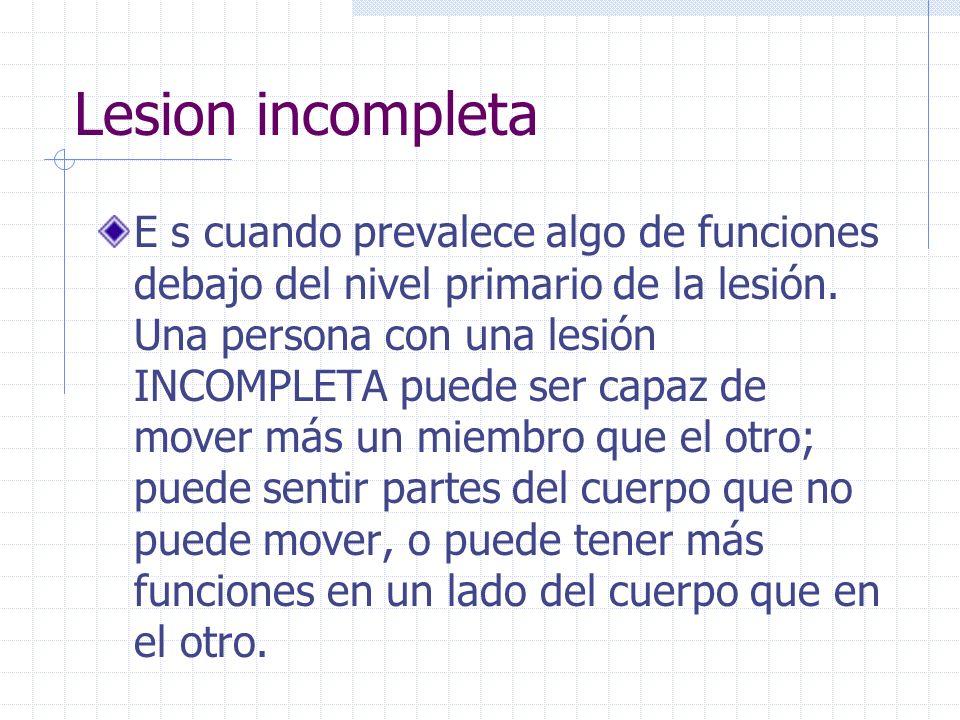 Lesion incompleta E s cuando prevalece algo de funciones debajo del nivel primario de la lesión. Una persona con una lesión INCOMPLETA puede ser capaz