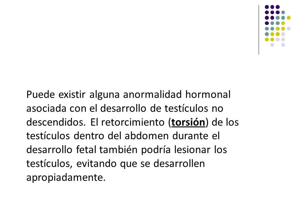 Puede existir alguna anormalidad hormonal asociada con el desarrollo de testículos no descendidos. El retorcimiento (torsión) de los testículos dentro