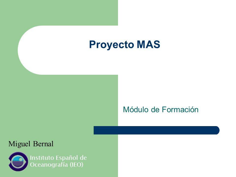 Proyecto MAS Módulo de Formación Miguel Bernal Instituto Español de Oceanografía (IEO)