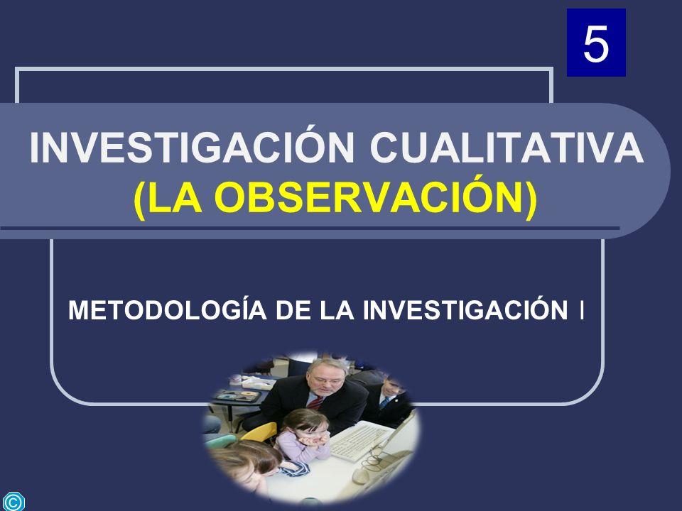 INVESTIGACIÓN CUALITATIVA (LA OBSERVACIÓN) METODOLOGÍA DE LA INVESTIGACIÓN I © 5
