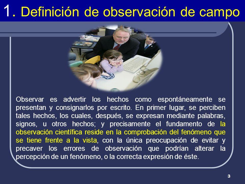 3 1. Definición de observación de campo Observar es advertir los hechos como espontáneamente se presentan y consignarlos por escrito. En primer lugar,