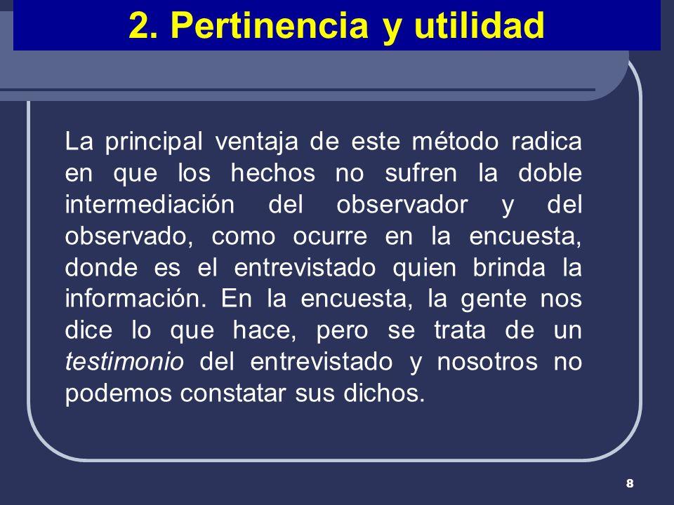 8 2. Pertinencia y utilidad La principal ventaja de este método radica en que los hechos no sufren la doble intermediación del observador y del observ
