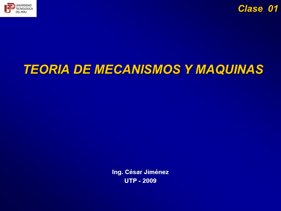 TEORIA DE MECANISMOS Y MAQUINAS Ing. César Jiménez UTP - 2009 Clase 01