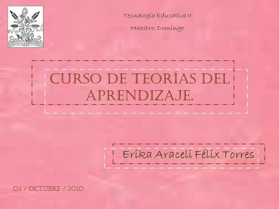 Curso de Teorías del Aprendizaje. Erika Araceli Félix Torres O4 / Octubre / 2O1O Tecnología Educativa II Maestro: Domingo