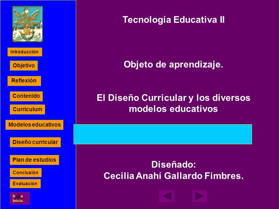 Reflexión Contenido Curriculum Modelos educativos Diseño curricular Plan de estudios Objetivo Tecnología Educativa II Objeto de aprendizaje. El Diseño
