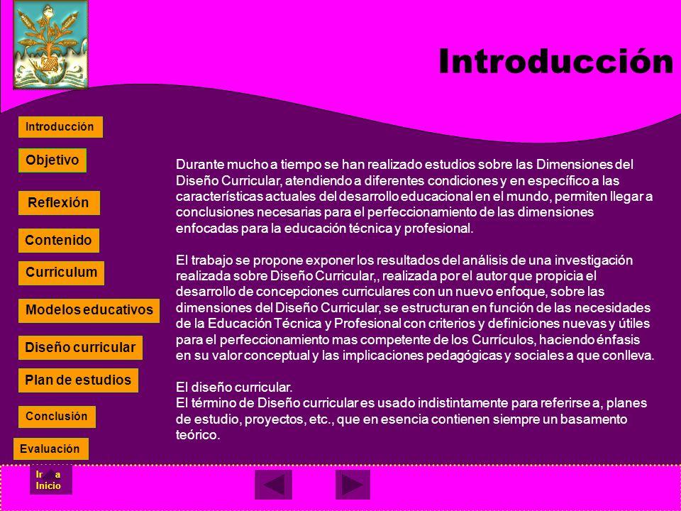 Diseño curricular Plan de estudios Contenido Currículum Modelos educativos Reflexión Contenido Curriculum Modelos educativos Diseño curricular Plan de estudios Objetivo Introducción Conclusión Evaluación Ir a Inicio