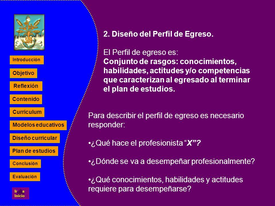 2. Diseño del Perfil de Egreso. El Perfil de egreso es: Conjunto de rasgos: conocimientos, habilidades, actitudes y/o competencias que caracterizan al