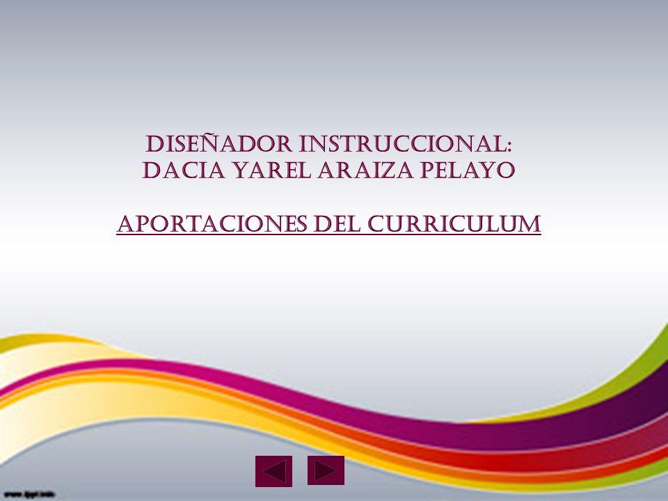 Diseñador instruccional: Dacia yarel Araiza Pelayo Aportaciones del curriculum