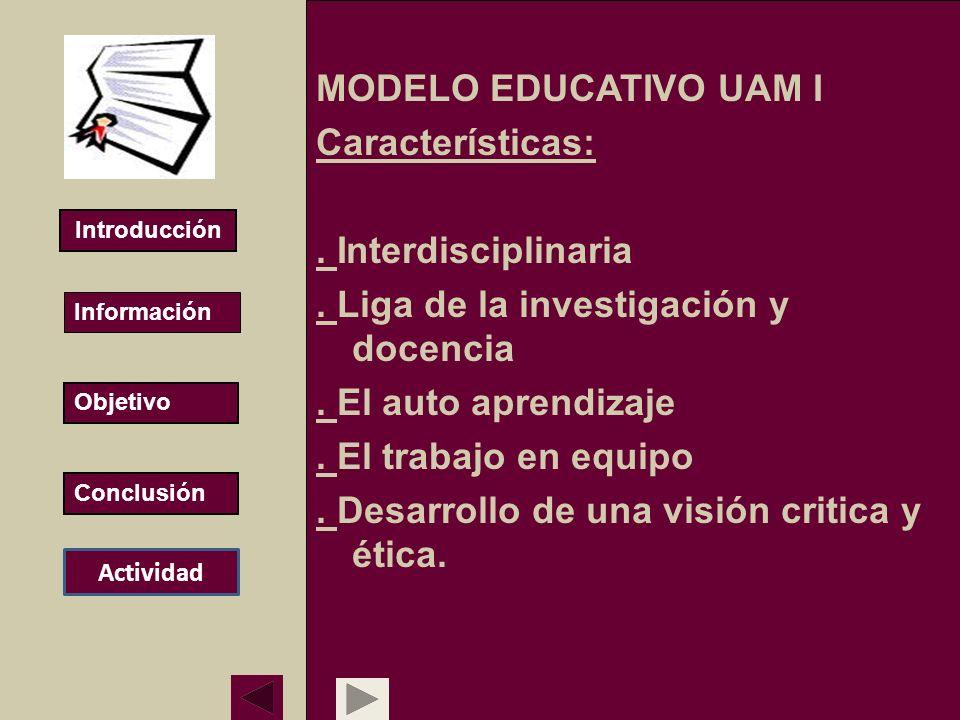 MODELO EDUCATIVO UAM I Características:. Interdisciplinaria. Liga de la investigación y docencia. El auto aprendizaje. El trabajo en equipo. Desarroll
