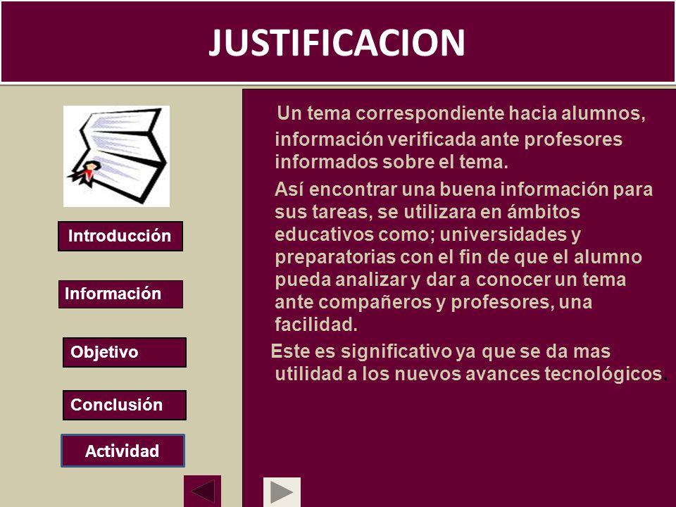JUSTIFICACION Un tema correspondiente hacia alumnos, información verificada ante profesores informados sobre el tema. Así encontrar una buena informac