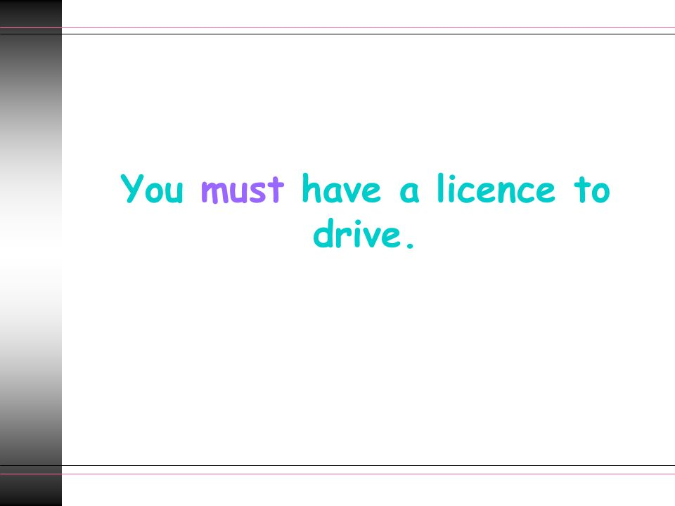 You must have a licence to drive.