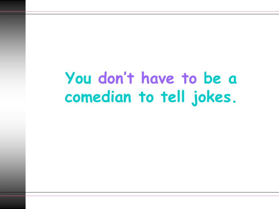 You dont have to be a comedian to tell jokes.